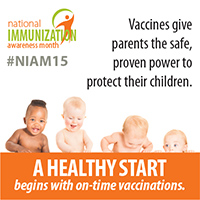 August is National Immunization Awareness Month - Vaccines give parents the safe, proven power to protect thier children